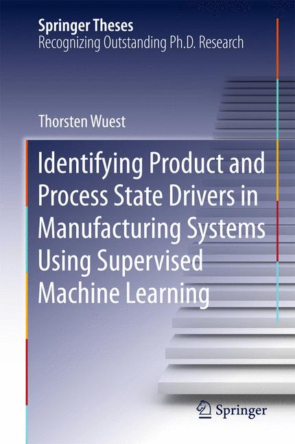 Cover of 'Identifying Product and Process State Drivers in Manufacturing Systems Using Supervised Machine Learning'