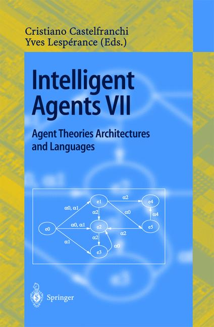 Cover of 'Intelligent Agents VII Agent Theories Architectures and Languages : 7th International Workshop, ATAL 2000 Boston, MA, USA, July 7–9, 2000 Proceedings'