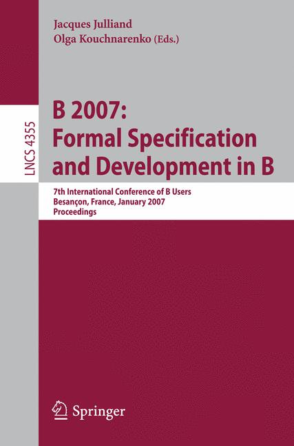 Cover of 'B 2007 : formal specification and development in B : 7th International Conference of B Users, Besançon, France, January 17-19, 2007 : proceedings'