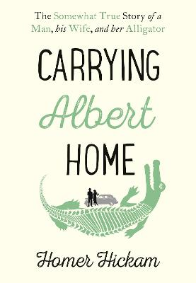Carrying Albert Home: The Somewhat True Story of a Man, his Wife and her Alligator by Homer Hickam