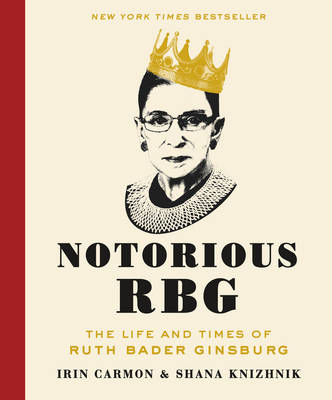Notorious RBG: The Life and Times of Ruth Bader Ginsburg by Irin Carmon, and Shana Knizhnik