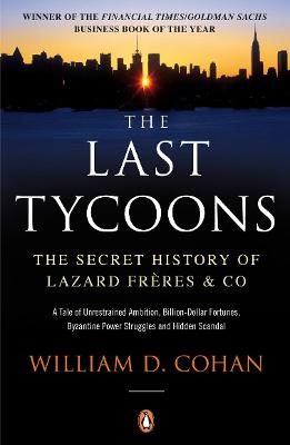 The Last Tycoons: The Secret History of Lazard Freres & Co. by William D. Cohan