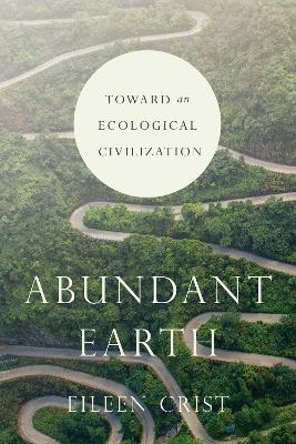 Abundant Earth: Toward an Ecological Civilization by Eileen Crist