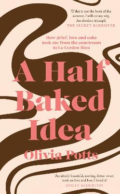 A Half Baked Idea: How grief, love and cake took me from the courtroom to Le Cordon Bleu by Olivia Potts