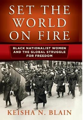 Set the World on Fire: Black Nationalist Women and the Global Struggle for Freedom by Keisha N. Blain
