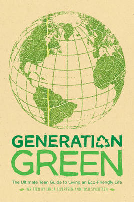 Generation Green: The Ultimate Teen Guide to Living an Eco-Friendly Life by Linda Sivertsen