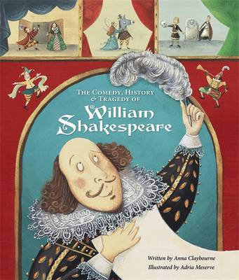 The Comedy, History and Tragedy of William Shakespeare by Anna Claybourne, and Adria Meserve