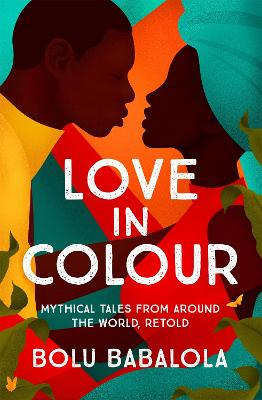 Love in Colour: 'So rarely is love expressed this richly, this vividly, or this artfully.' Candice Carty-Williams by Bolu Babalola