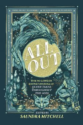 All Out: The No-Longer-Secret Stories Of Queer Teens Throughout The Ages by Saundra Mitchell