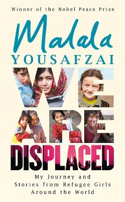 We Are Displaced: My Journey and Stories from Refugee Girls Around the World by Malala Yousafzai