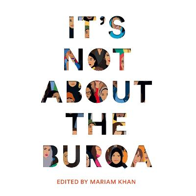 It's Not About the Burqa: Muslim Women on Faith, Feminism, Sexuality and Race by Mariam Khan, Afshan D'souza-Lodhi, Amna Saleem, Coco Khan, Jamilla Hekmoun, Malia Bouattia, Mariam Khan, Maya Saroya, Mona Eltahawy, and Nadine Aisha Jassat