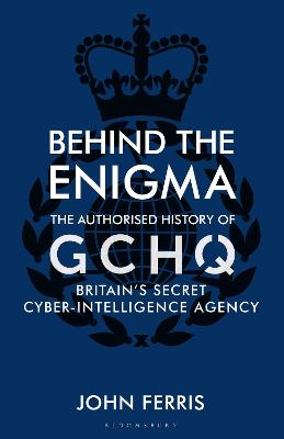 Behind the Enigma: The Authorised History of GCHQ, Britain's Secret Cyber-Intelligence Agency by John Ferris