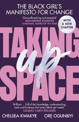 Taking Up Space: The Black Girl's Manifesto for Change by Chelsea Kwakye, and Ore Ogunbiyi