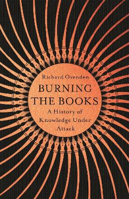 Burning the Books: RADIO 4 BOOK OF THE WEEK: A History of Knowledge Under Attack by Richard Ovenden