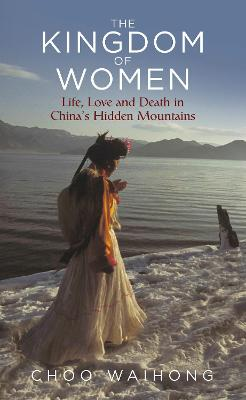The Kingdom of Women: Life, Love and Death in China's Hidden Mountains by