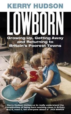 Lowborn: Growing Up, Getting Away and Returning to Britain's Poorest Towns by Kerry Hudson