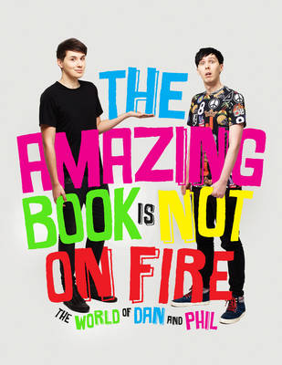 The Amazing Book is Not on Fire: The World of Dan and Phil by Dan Howell, and Phil Lester