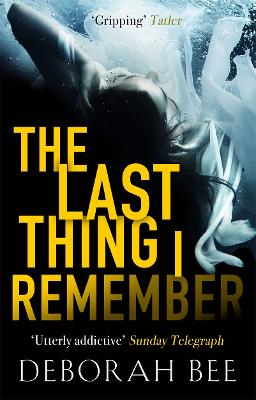 The Last Thing I Remember: An emotional thriller with a devastating twist by Deborah Bee
