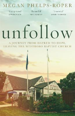 Unfollow: A Journey from Hatred to Hope, leaving the Westboro Baptist Church by Megan Phelps-Roper