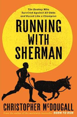 Running with Sherman: The Donkey Who Survived Against All Odds and Raced Like a Champion by Christopher McDougall