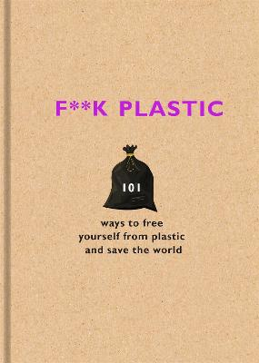 F**k Plastic: 101 ways to free yourself from plastic and save the world by The F Team