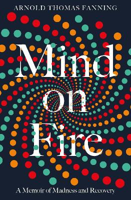 Mind on Fire: A Memoir of Madness and Recovery by Arnold Thomas Fanning