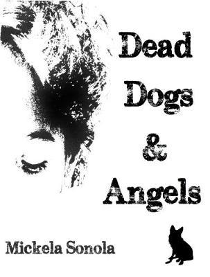 Dead Dogs & Angels by Mickela Sonola