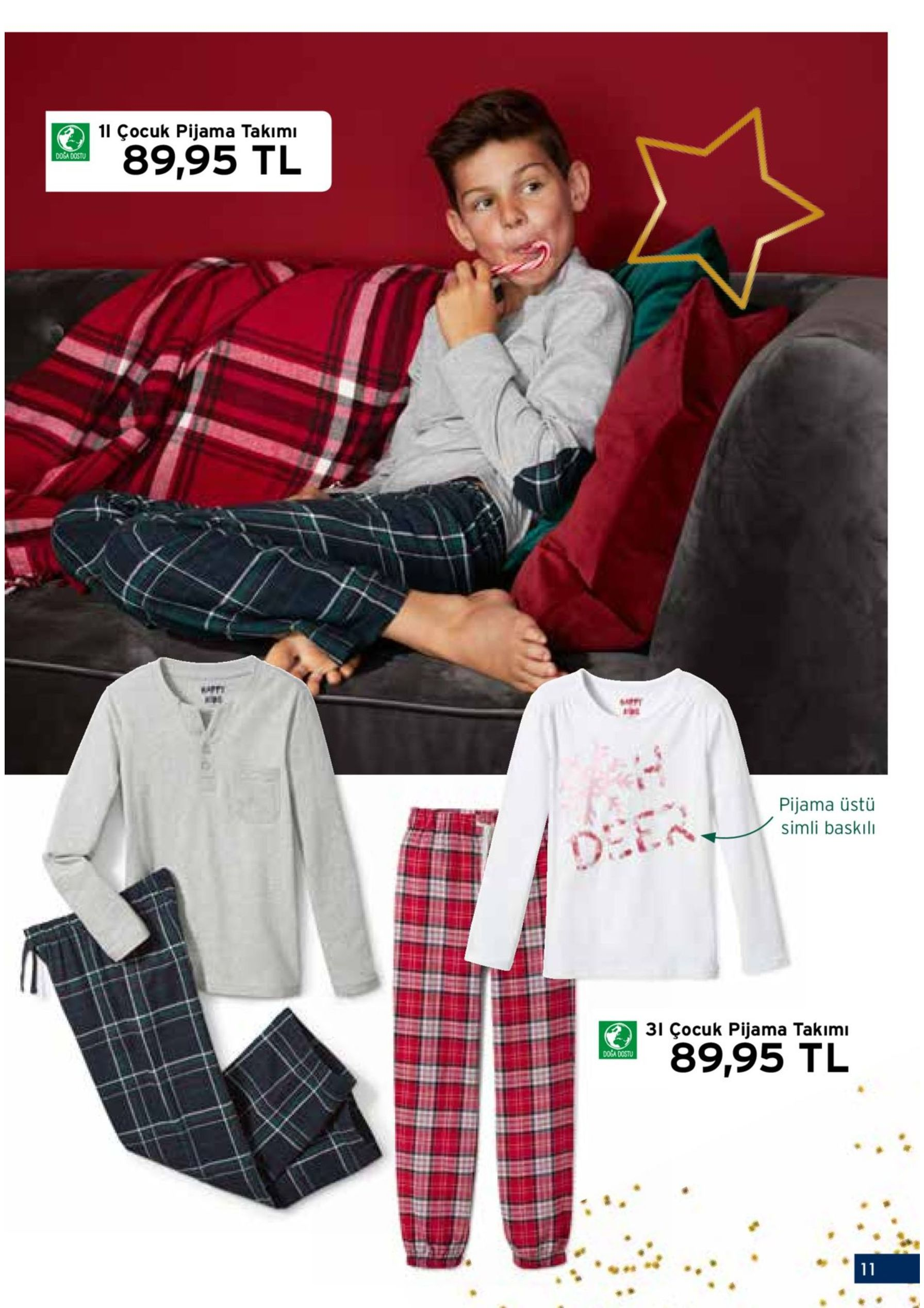 yumuşacik 1i çocuk pijama takımı ve konforlu 89,95 tl 2i rahat çocuk tulumu 139,95 tl pijama üstü simli baskılı 1| çocuk pijama takımı pijama üstü düğme şeritli, göğüs cepli ve özel dirsek bölgeli. pijama altı lastikli belli. %100 pamuklu (cotton made in africa). 110/116 – 170/176. telefon sipariş kodu: 92939 2| rahat çocuk tulumu çene korumalı fermuarlı. kanguru cepli. %80 pamuklu (cotton made in africa), %20 polyester. 110/116 – 170/176. bordo, lacivert. telefon sipariş kodu: 92940 3i çocuk pijama takımı 3| çocuk pijama takımı büzgülü omuzlu. pijama altı lastikli belli. pijama üstü %95 pamuklu 89,95 tl (cotton made in africa), %5 elastan. pijama altı %100 pamuklu (cotton made in africa). 110/116 – 170/176. telefon sipariş kodu: 92938 sadece seçili mağazalarımızda satılmaktadır 10 11