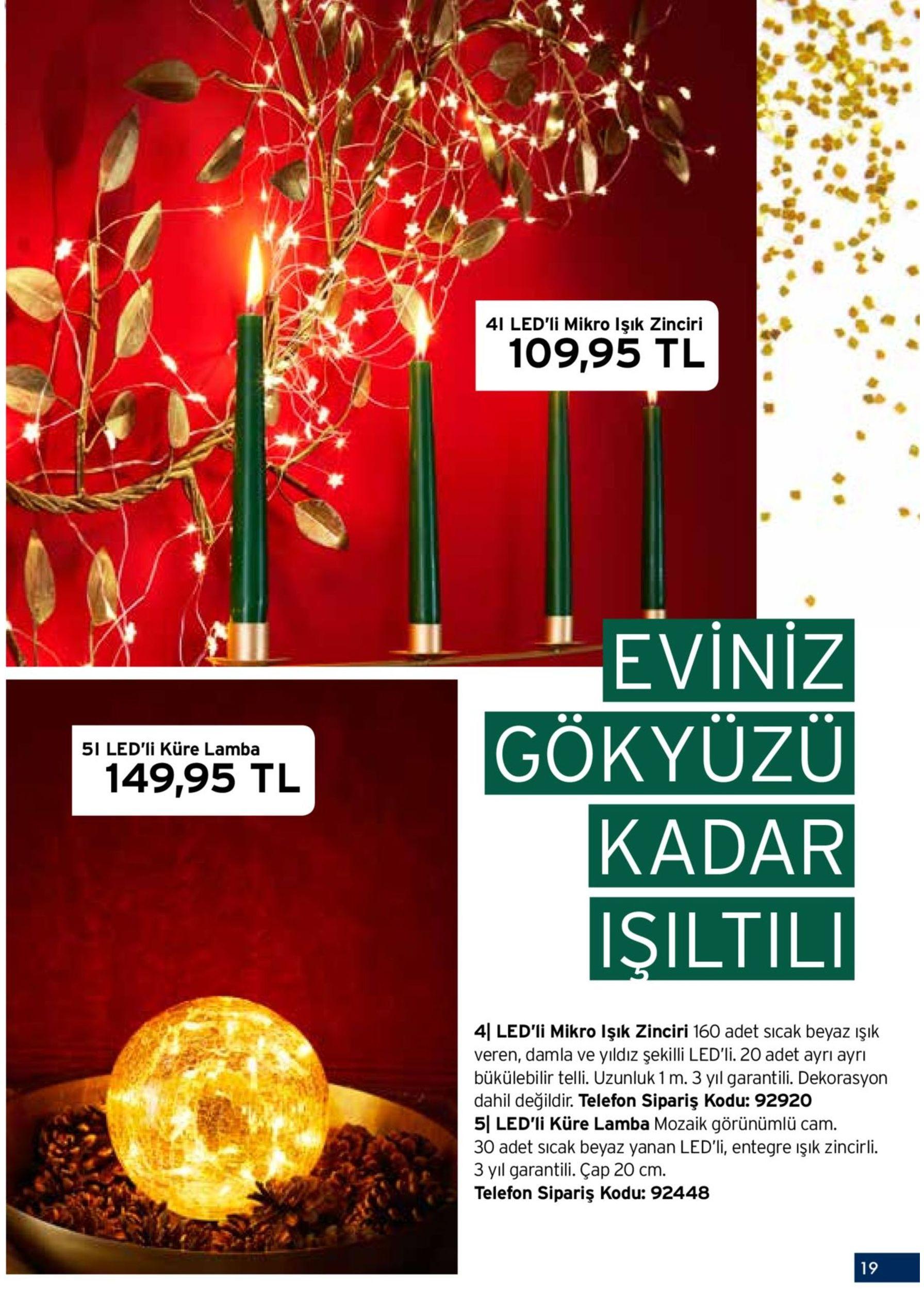 paril tili kutlama günleri 1i duvar rafı 349,95 tl 4i led'li mikro işık zinciri 109,95 tl www.tch'de.com.tr satılmaktadır eviniz 2i dekoratif kâse 5i led'li küre lamba 149,95 tl gökyüzü 249,95 tl kadar sadece www.tchi'decom.tr satılmaktadır işil tili veren, damla ve yıldız şekilli led'li. 20 adet ayrı ayrı bükülebilir telli. uzunluk 1 m. 3 yıl garantili. dekorasyon dahil değildir. telefon sipariş kodu: 92920 30 adet sıcak beyaz yanan led'li, entegre ışık zincirli. dekorasyon dahil değildir. telefon sipariş kodu: 92827dern tasarımlı. 42x60x15 cm. 3 yıl garantili. çap 20 cm. 2| dekoratif kâse kaliteli, matlaştırılmış altın görünümde. alüminyumdan. çap 45 cm. dekorasyon dahilodu: 92448 değildir.telefon sipariş kodu: 92697 18 19