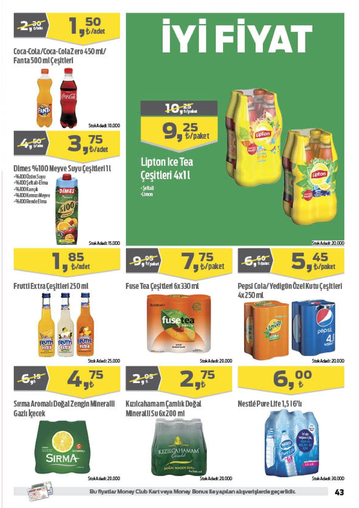 50 b/adet iyi fiyat 2 coca-cola/coca-colazero 450 ml fanta500mlcesitleri fant 25 stokadad: 10.000 /paket dpton 75 ラ /adet lipton ice tea çeşitleri 4xll dimes %100 meyve suyu çeşitleri 11 lpton %100et ali-elma seftali limon dimes %100rendeelma (0 stok adadt 15.000 adad: 20000 75 b/paket 85 45 t/paket /adet pepsi cola/yedignozelkutu çeşitlerl x250 ml rutxtesltleri250 ml fuse tea çeşitderl 6x330ml use tea sl stok adedt 25. 000 stok adad:20.000 stokadadi:20000 2,756,oo 75 ラも sirma aromalıdoğalzengin mneralli kzlcahamam çamlik doğal gazli lçecek nestlépure life1,516'l mineralll su6x200 ml kizilcahamam sirma stokadad: 20.000 stok adad:za. coo stokadad: 30000 bu fiyatlar money club kartveya money bonus leyaplan aişverişlerde geçerlidi 43