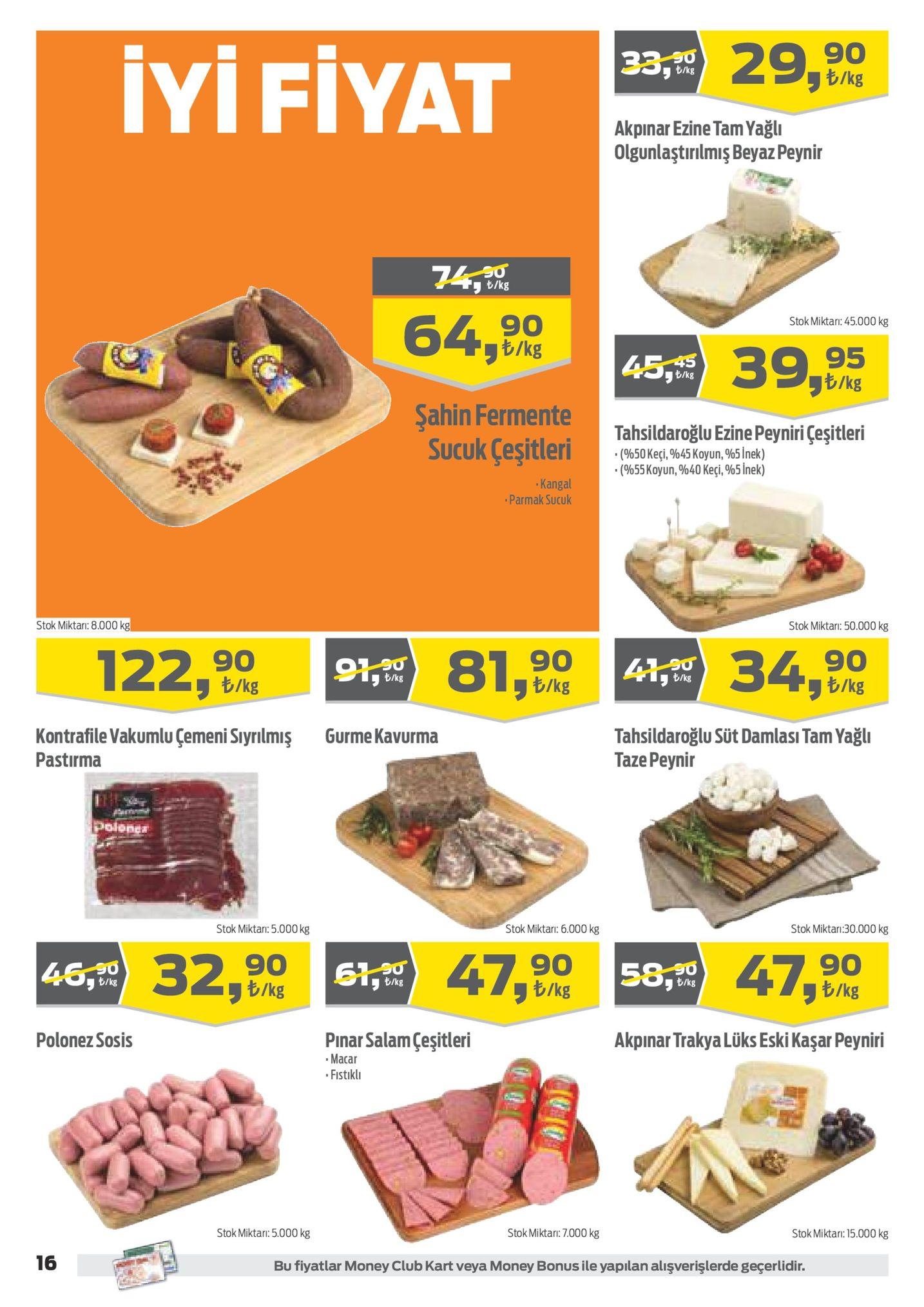 """,20 29,90 b/kg も/kg iyi fiyat akpinar ezine tam yağl olgunlaştirilmis beyaz peynin 74t. t/kg 64,90 stok miktari: 45.000 kg 95 ラも/kg も/kg sahin fermente tahsildaroğlu ezine peyniri çeşitleri (%50 keçi, %45 koyun, %5 inek) """" (%55 koyun, %40 keçi, %5 inek) sucuklesitleri kangal parmak sucuk stok miktar: 50.000 kg stok miktar:8.000 122,90 81,90 34,90 b/kg blkg b/kg も/kg tahsildaroğlu süt damlasi tam yağl taze peyni gurme kavurma kontrafile vakumlu çemeni siyrilmiş pastirma stok miktari:30.000 kg stok miktar: 6.000 kg stok miktar: 5.000kg 320 47,90 47,90 46,20 1 58,霓 ラも/kg も/kg ラも/kg tkg も/kg も/kg pinarsalam çeşitleri akpinar trakya lüks eski kaşar peyniri polonez sosis fistıkl stok miktar: 7.000 kg stok miktar: 15.000 kg stok miktan: 5.000 kg 16 bu fiyatlar money club kart veya money bonus ile yapilan alişverişlerde geçerlidir."""