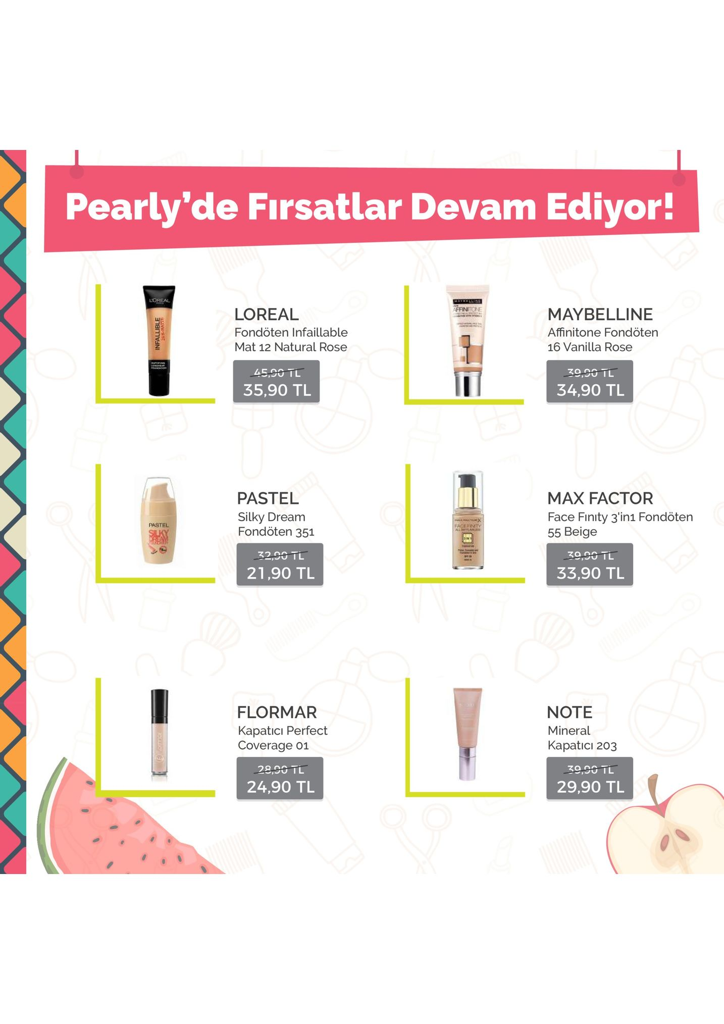 pearly'de firsatlar devam ediyor! loreal affinitone loreal fondöten infaillable mat 12 natural rose maybelline 45,90 tl 35,90 tl 34,90 tl max factor face finity 3'in1 fondöten 55 beige pastel silky dream pastel facefnety fondöten 351 22,00 tl 21,90 tl 29,90 tl 33,90 tl note mineral kapaticı 203 flormar kapatici perfect coverage 01 っ o 24,90 tl 29,90 tl