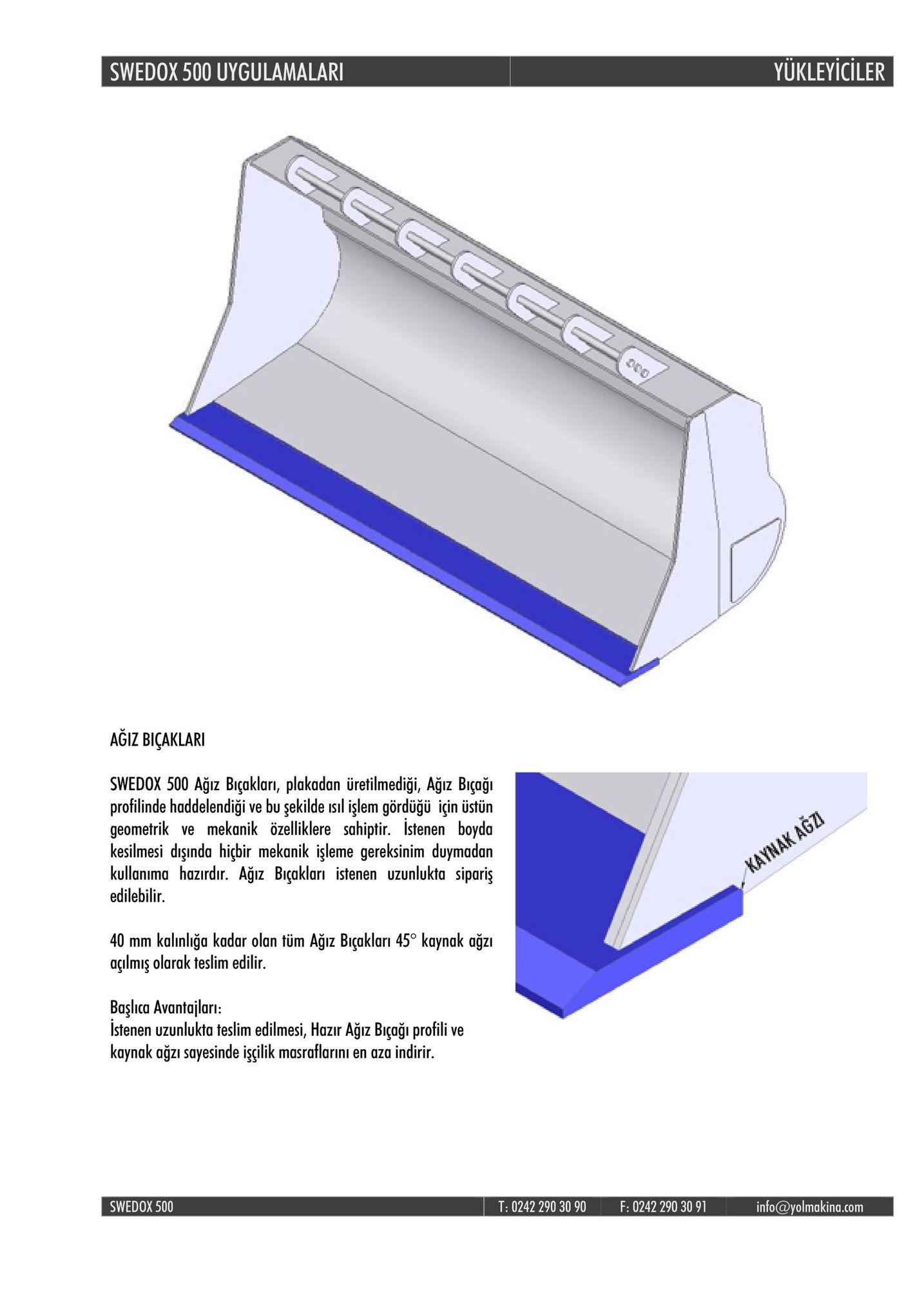 swedox 500 uygulamalar yukleyiciler agiz biçaklari swedox 500 ağız bıçakları, plakadan üretilmediği, agız biçaği profilinde haddelendiği ve bu şekilde isıl işlem gördüğü için üstün geometrik ve mekanik özelliklere sahiptir. istenen boyda kesilmesi dşında hichir mekanik işleme gereksi kullanima hazırdır. ağız biçakları istenen uzunlukta sipariş edilebilir. gereksinim duymadan 40 mm kalınlığa kadar olan tüm ağız biçakları 45° kaynak ağzı acilmis olarak teslim edilir, başlıca avantajlari istenen uzunlukta teslim edilmesi, hazır ağız biçağı profili ve kaynak ağzı sayesinde işçilik masraflarini en aza indirir swedox 500 t: 0242 290 30 90 f: 0242 290 30 91 info@yolmakina.com
