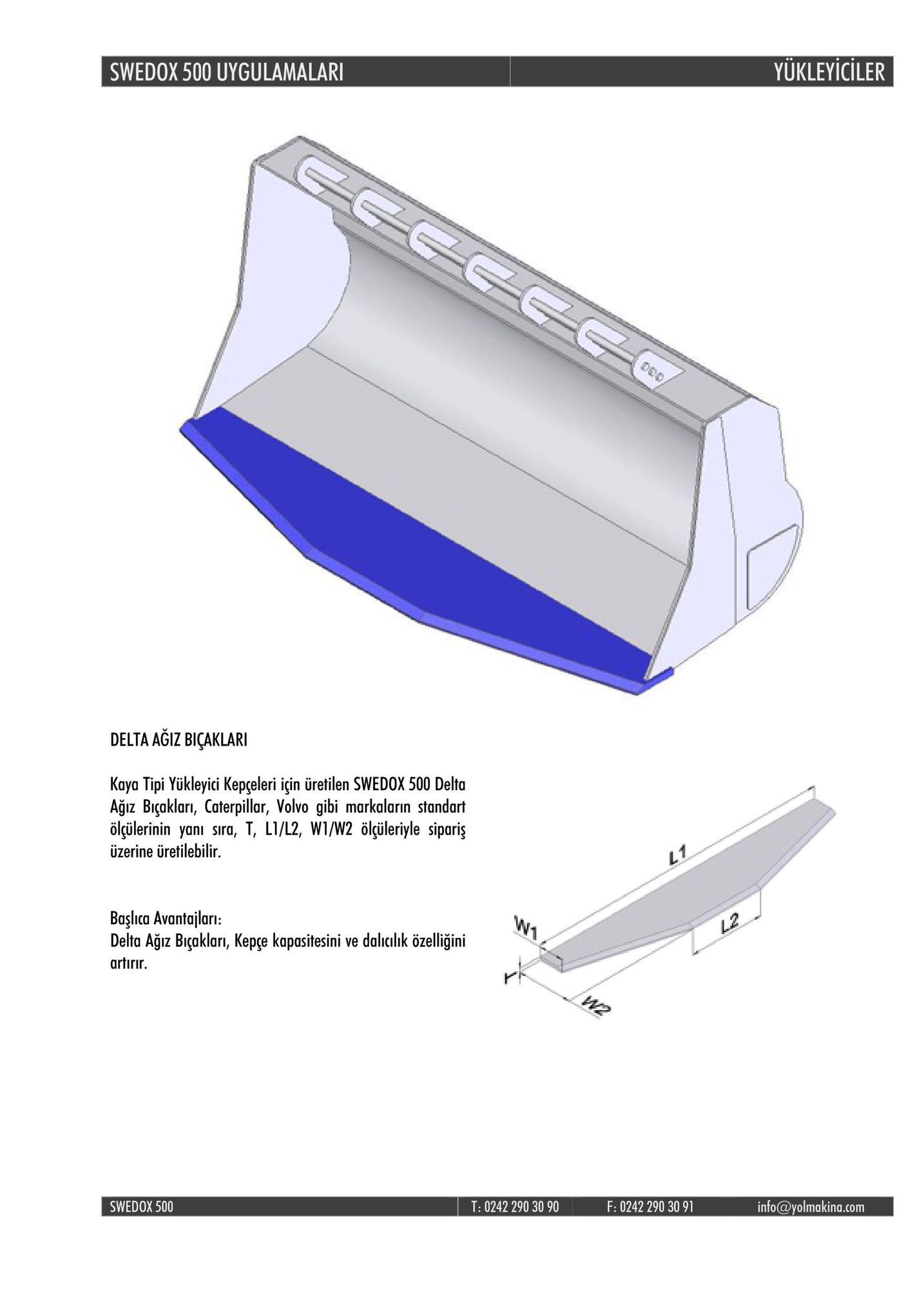 swedox 500 uygulamalar yukleyiciler delta agiz biçaklari kaya tipi yükleyici kepçeleri için üretilen swedox 500 delta agiz biçaklari, caterpillar, volvo gibi markalarin standart ölçülerinin yanı sıra, t, l1/l2, w1/w2 ölçüleriyle sipariş üzerine üretilebilir. başlca avantajları: delta agız biçakları, kepce kapasitesini ve dalıcılık özelliğini artirir. l2 swedox 500 t: 0242 290 30 90 f: 0242 290 30 91 info@yolmakina.com