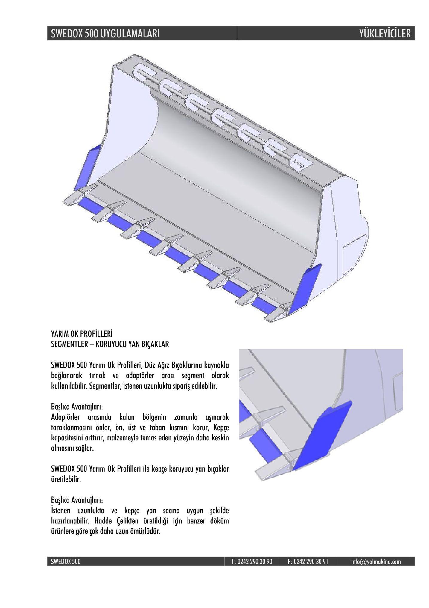 swedox 500 uygulamalar yukleyiciler yarim ok profilleri segmentler - koruyucu yan biçaklar swedox 500 yarim ok profilleri, düz ağız biçaklarina kaynakla bağlanarak tırnak ve adaptörler arası segment olarak kullanılabilir. segmentler, istenen uzunlukta sipariş edilebilir. başlıca avantajlarn: adaptörler arasında kalan bölgenin zamanla aşınarak taraklanmasinı önler, ön, üst ve taban kismını korur, kepçe kapasitesini arttırir, malzemeyle temas eden yüzeyin daha keskin olmasini sagla. swedox 500 yarim ok profilleri ile kepce koruyucu yan biçaklar üretilebilir. başlica avantajlari istenen uzunlukta ve kepçe yan sacina uygun şekilde hazırlanabilir. hadde çelikten üretildiği için benzer döküm ürünlere göre çok daha uzun ömürlüdür. swedox 500 t: 0242 290 3090 f: 0242 290 30 91 info@yolmakina.com