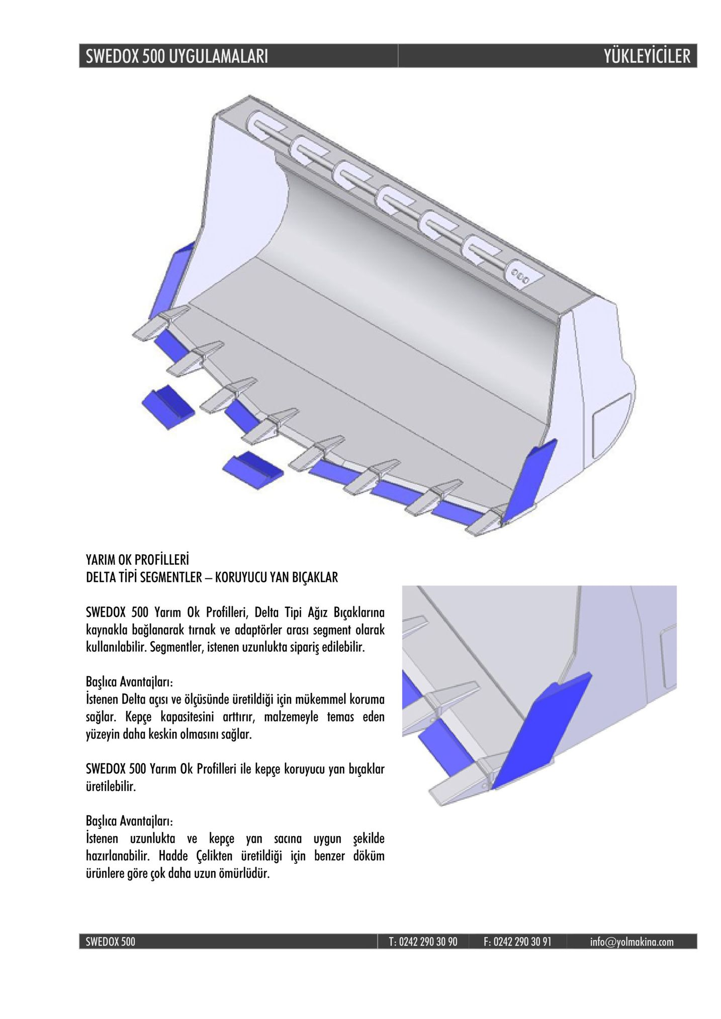 swedox 500 uygulamalar yukleyiciler yarim ok profilleri delta tipi segmentler-koruyucu yan bicaklar swedox 500 yarım ok profilleri, delta tipi ağız biçaklarina kaynakla bağlanarak tırnak ve adaptörler arası segment olarak kullanılabilir. segmentler, istenen uzunlukta sipariş edilebilir. başlıca avantajları istenen delta açısı ve ölüsünde üretildiği için mükemmel koruma sağlar. kepçe kapasitesini arttırir, malzemeyle temas eden yuzeyin daha keskin olmasini saglar. swedox 500 yarim ok profilleri ile kepce koruyucu yan biçaklar üretilebilir. baslica avantailari istenen uzunlukta ve kepçe yan sacina uygun şekilde hazırlanabilir. hadde çelikten üretildiği için benzer döküm ürünlere göre çok daha uzun ömürlüdür. swedox 500 t: 0242 290 30 90 f: 0242 290 30 91 info@yolmakina.com