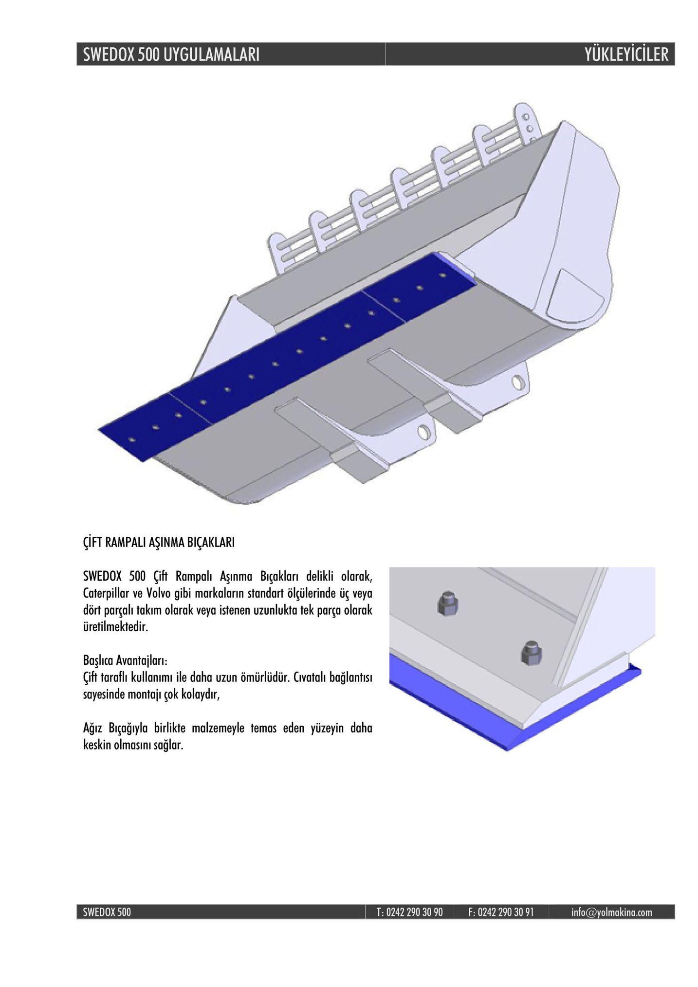 swedox 500 uygulamalar yukleyiciler çift rampali aşinma biçaklari swedox 500 çift rampalı aşınma biçakları delikli olarak caterpillar ve volvo gibi markaların standart ölgülerinde üç veya dört parçali takim olarak veya istenen uzunlukta tek parça olarak üretilmektedir başlca avantajlari: cift taraflı kullanımı ile daha uzun ömürlüdür. civatalı bağlantisı sayesinde montaju çok kolaydır, ağiz bağyla birlikte malzemeyle temas eden yüzeyin daha keskin olmasinı sağlar. swedox 500 t: 0242 290 30 90 f: 0242 290 30 91 info@yolmakina.com