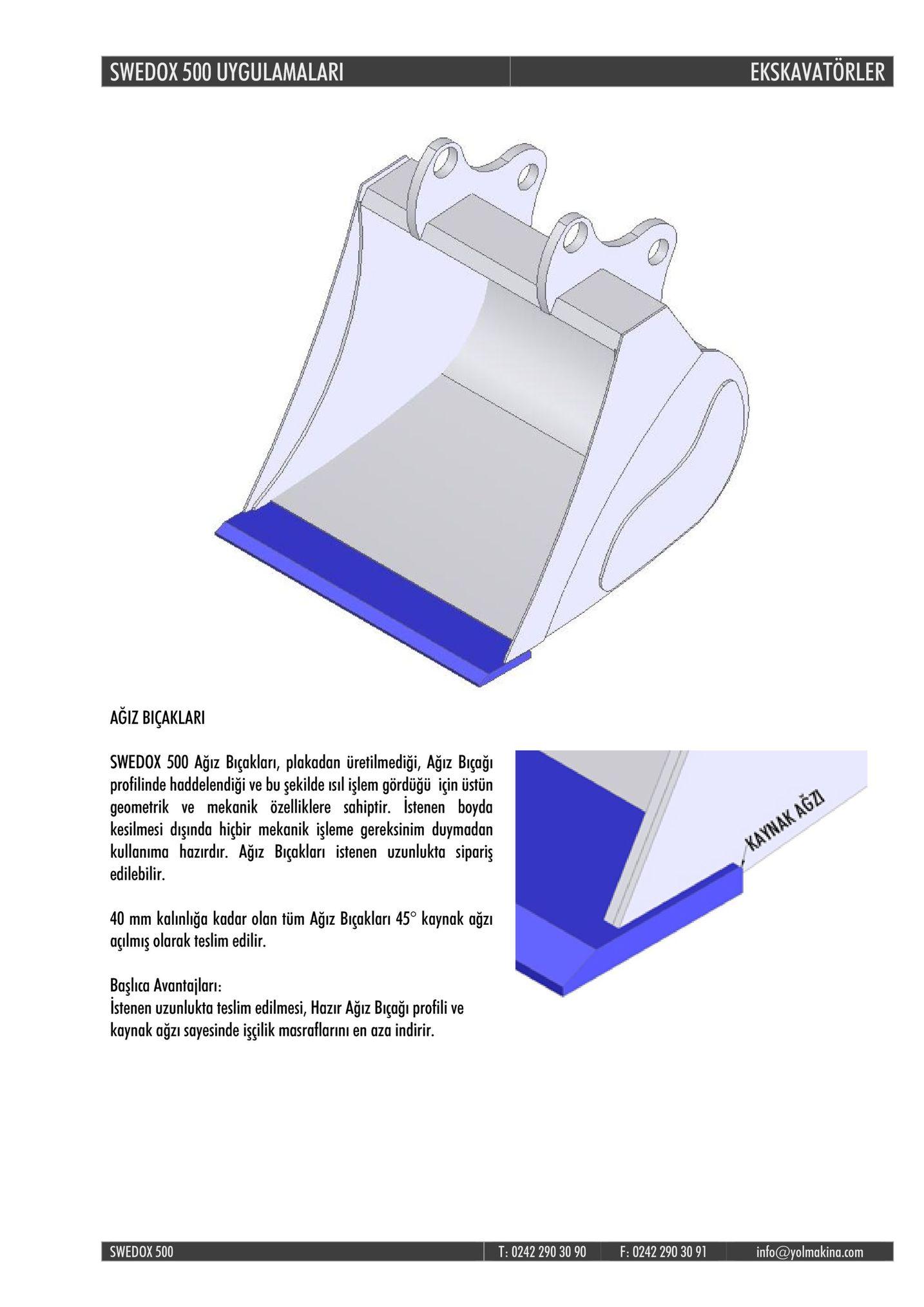 swedox 500 uygulamalar ekskavatorler agiz biçaklari swedox 500 ağız bıçakları, plakadan üretilmediği, ağiz biçaği profilinde haddelendiği ve bu şekilde isıl işlem gördüğü için üstün geometrik ve mekanik özelliklere sahiptir. istenen boyda kesilmesi dsşında hicbir mekanik işleme gereksinim duymadan kullanima hazırdır. ağız biçakları istenen uzunlukta sipariş edilebilir. 40 mm kalınlıiğa kadar olanüm ağiz biçakları 45° kaynak ağzı aulmiş olarak teslim edilir. başlıca avantajları: istenen uzunlukta teslim edilmesi, hazır ağiz biçaği profili ve kaynak ağzı sayesinde işgilik masraflar ini en aza indirir. swedox 500 t: 0242 290 30 90 f: 0242 290 30 91 info @volmaking.com