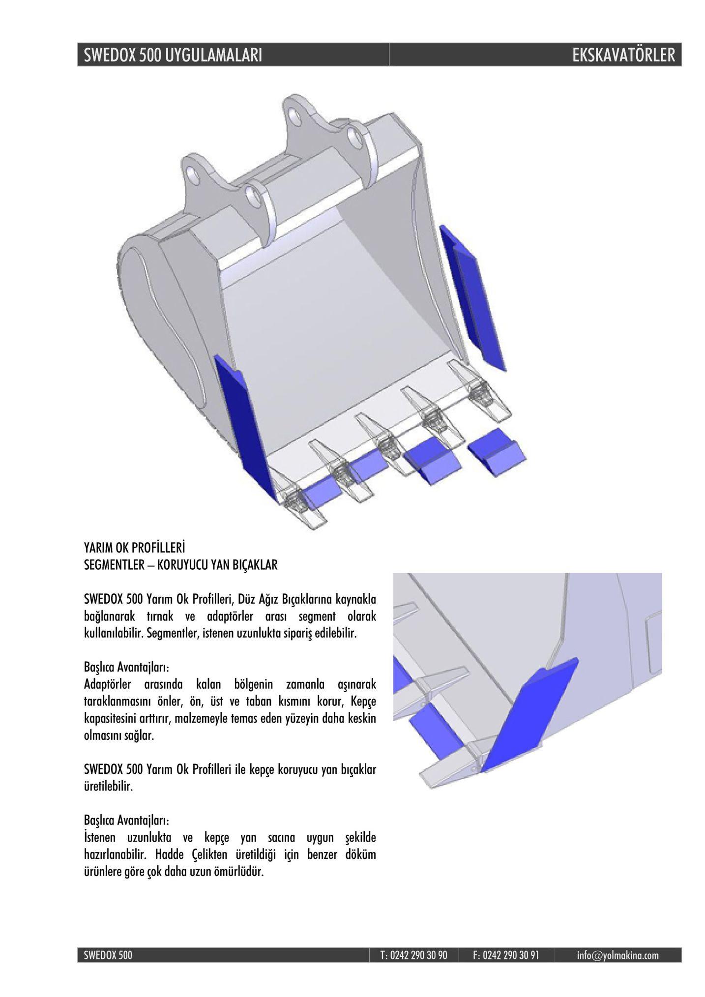 swedox 500 uygulamalar ekskavatorler yarim ok profilleri segmentler - koruyucu yan biçaklar swedox 500 yarım ok profilleri, düz agiz biçaklarina kaynakla bağlanarak tırnak ve adaptörler arası segment olarak kullanılabilir. segmentler, istenen uzunlukta sipariş edilebilir. başlca avantajlari: adaptörler arasında kalan bölgenin zamanla aşınarak taraklanmasını önler, ön, üst ve taban kısmını korur, kepre kapasitesini arttirir, malzemeyle temas eden yüzeyin daha keskin olmasini sağlar. swedox 500 yarim 0k profilleri ile kepçe koruyucu yan biçaklar üretilebilir başlca avantajlari: istenen uzunlukta ve kepçe yan sacına uygun şekilde hazırlanabilir. hadde çelikten üretildiği iin benzer döküm ürünlere göre çok daha uzun ömürlüdür swedox 500 t: 0242 290 30 90 f: 0242 290 30 91 info@yolmakina.com