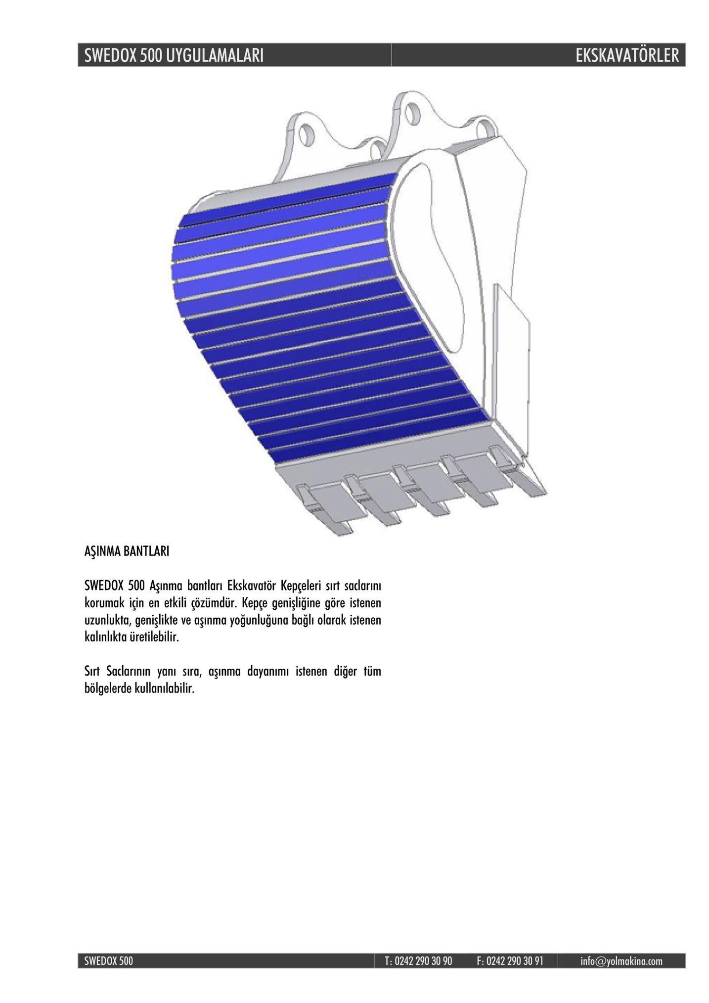 swedox 500 uygulamalar ekskavatorler aşinma bantlari swedox 500 aşinma bantları ekskavatör kepçeleri sirt saclarinı korumak için en etkili çözümdür. kepge genişligine göre istenen uzunlukta, genişlikte ve aşinma yoğunluğuna bağli olarak istenen kalınlıkta üretilebilir sirt saclarinın yanı sıra, aşınma dayanimı istenen diğer tüm bölgelerde kullanilabilir swedox 500 t: 0242 290 30 90 f: 0242 290 30 91 info@yolmakina.com