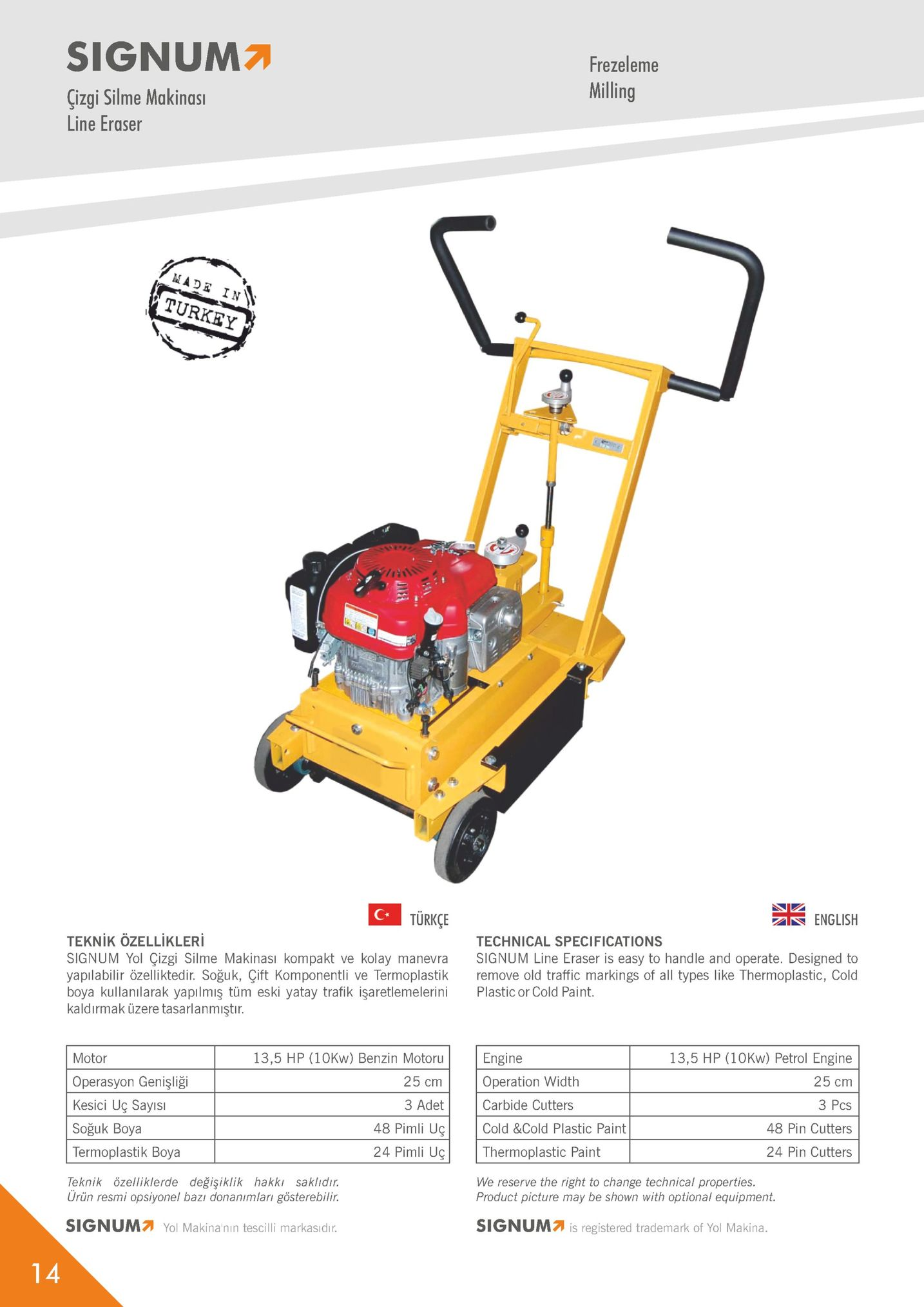 signum frezeleme milling çizgi silme makinas line eraser turkey türkçe english technical specifications teknik ozellikler signum yol çizgi silme makinasi kompakt ve kolay manevra signum line eraser is easy to handle and operate. designed to yapılabilir özelliktedir. soğuk, çift komponentli ve termoplastik remove old traffic markings of all types like thermoplastic, cold boya kullanılarak yapilmiş tüm eski yatay trafik işaretlemelerini plastic or cold paint kaldırmak üzere tasarlanmiştın motor operasyon genişliği kesici uç sayıs soğuk boya termoplastik boya teknik özelliklerde değişiklik hakki saklıdir 13,5 hp (10kw) benzin motoru 25 cm 3 adet 48 pimli uç 24 pimli uç engine operation width carbide cutters cold &cold plastic paint thermoplastic paint we reserve the right to change technical properties. 13,5 hp (10kw) petrol engine 25 cm 3 pcs 48 pin cutters 24 pin cutters urün resmi opsiyonel bazı donanimlari gösterebilir. product picture may be shown with optional equipment signum7 yol makina'nın tescilli markasıdır signum is registered trademark of yol makina.