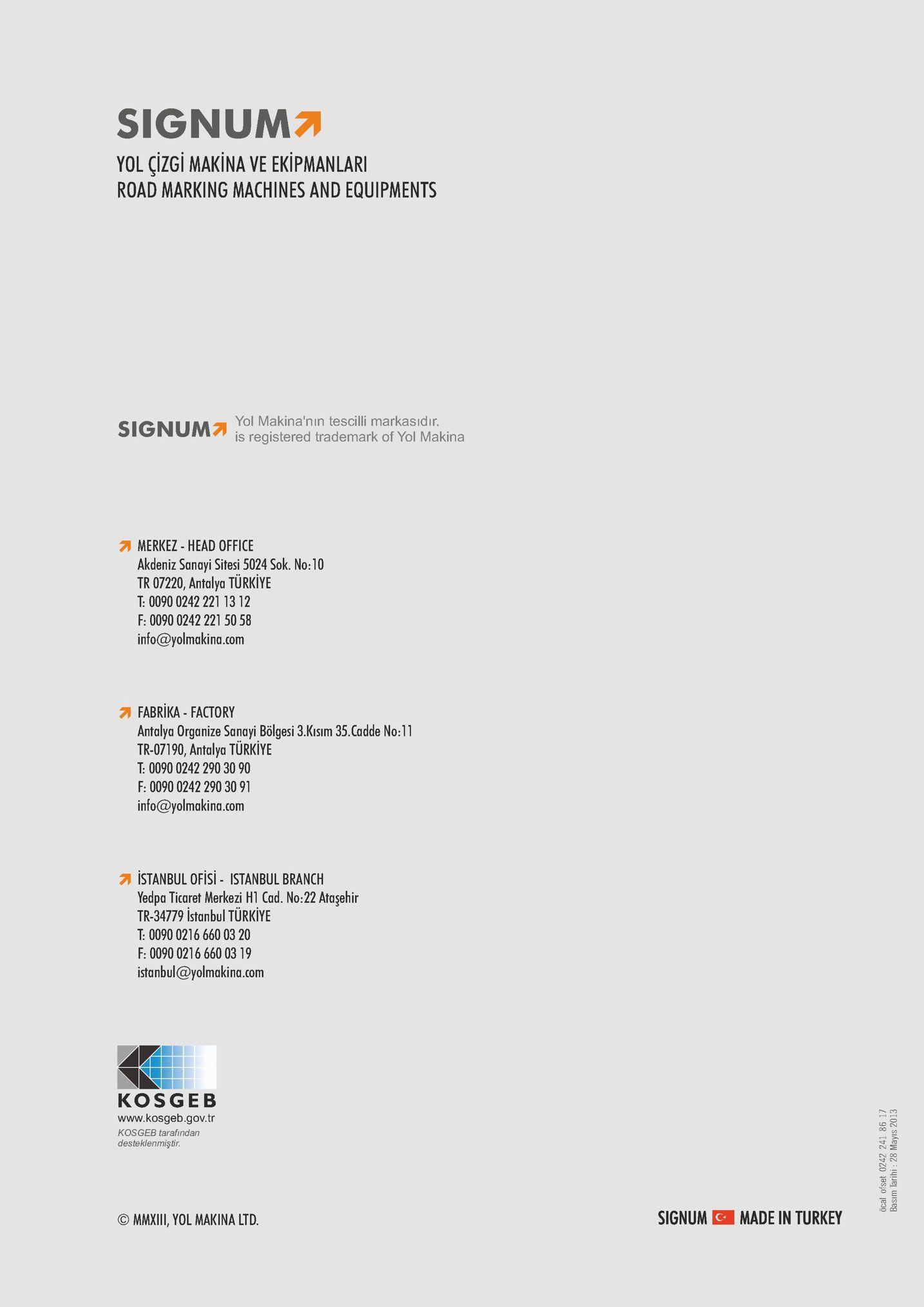 signum7 yol çizgi makina ve ekipmanlari road marking machines and equipments signum yol makina'nın tescilli markasidır is registered trademark of yol makina merkez - head office akdeniz sanayi sitesi 5024 sok. no:10 tr 07220, antalya türkiye t: 0090 0242 221 13 12 f: 0090 0242 221 50 58 info@yolmakina.com fabrika-factory antalya organize sanayi bölgesi 3.kisım 35.cadde no:11 tr-07190, antalya türkiye t: 0090 0242 290 30 90 f: 0090 0242 290 30 91 info@yolmakina.com istanbul ofisi- istanbul branch yedpa ticaret merkezi h1 cad. no:22 ataşehir tr-34779 istanbul türkiye t: 0090 0216 660 03 20 f: 0090 0216 660 03 19 istanbul@yolmakina.com kosgeb www.kosgeb.gov.tr kosgeb tarafindan desteklenmiştir c mmxiii, yol makina ltd signum c made in turkey