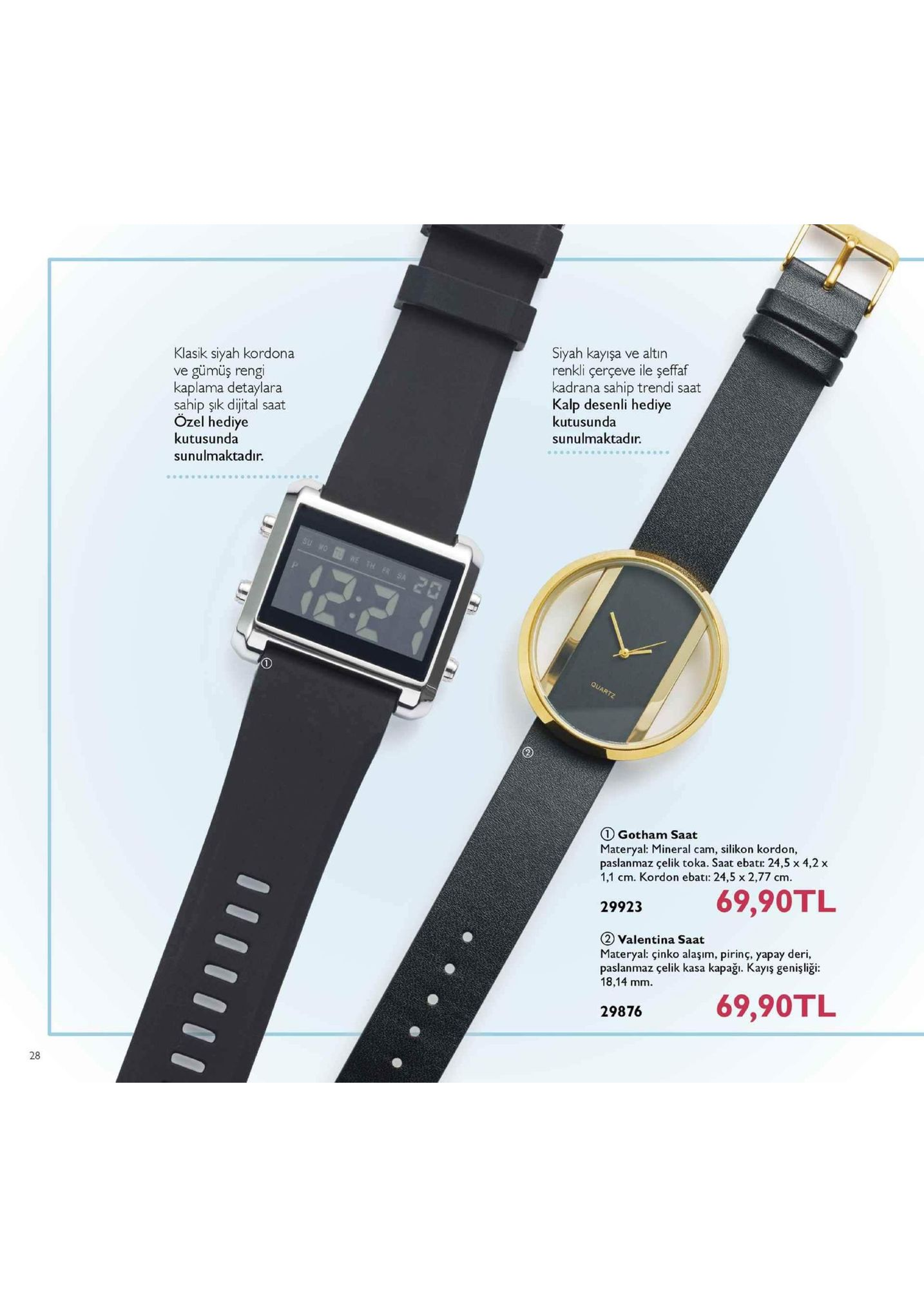 klasik siyah kordona ve gümüş rengi kaplama detaylara sahip şık dijital saat özel hediye kutusunda sunulmaktadır siyah kayışa ve altın renkli çerçeve ile şeffaf kadrana sahip trendi saat kalp desenli hediye kutusunda sunulmaktadır. quartz 1 gotham saat materyal: mineral cam, silikon kordon, paslanmaz çelik toka. saat ebat: 24,5 x 4,2 x 1,1 cm. kordon ebati: 24,5 x 2,77 cm. 29923 69,90tl 2 valentina saat materyal: çinko alaşim, pirinç, yapay deri, paslanmaz çelik kasa kapağı. kayış genişliği: 18,14 mm. 29876 69,90tl 28
