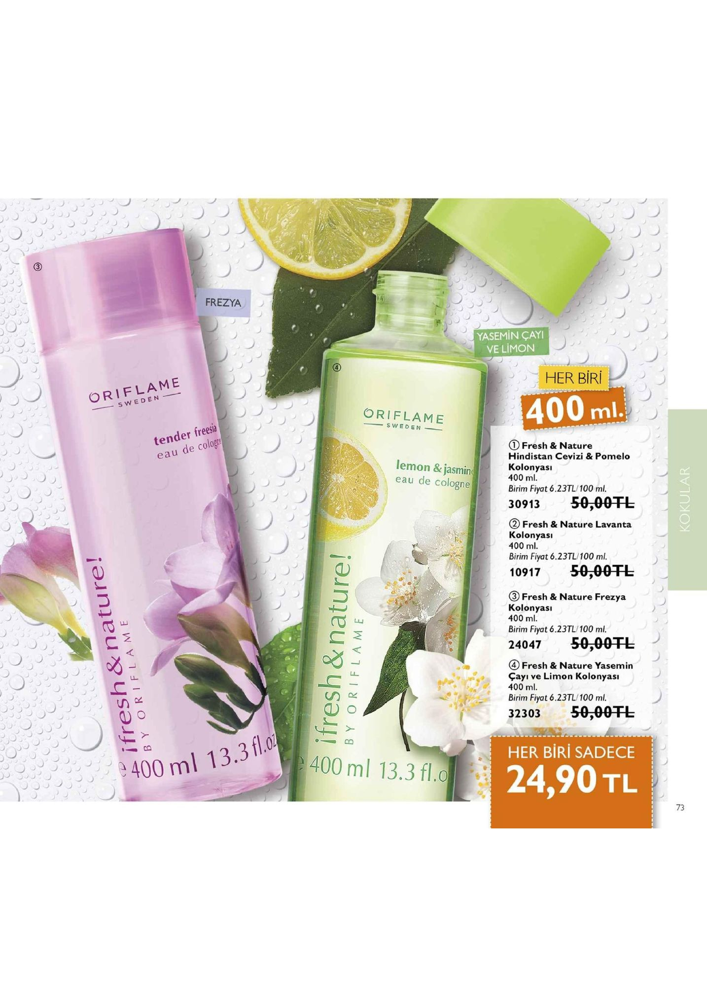 frezya yasemin çayi ve limon her biri oriflame 400 ml oriflame tender freesia eau de cologte ① fresh & nature hindistan cevizi & pomelo kolonyasi 400 ml birim fiyat 6.23tl/100 ml. 3091350-00tl lemon & jasmin eau de cologne ② fresh & nature lavanta kolonyasi 400 ml. birim fiyat 6.23tl/100 ml. 1091750-00tl ③ fresh & nature frezya kolonyası 400 ml birim fiyat 6.23tl/100 ml. 24047 50,00干し ④ fresh & nature yasemin cayı ve limon kolonyası 400 ml. birim fiyat 6.23tl/100 ml. 32303 50,00干し her biri sadece 400 ml 13.3 fl 9400 ml 13.3 fl. 24,90 tl 01. 73