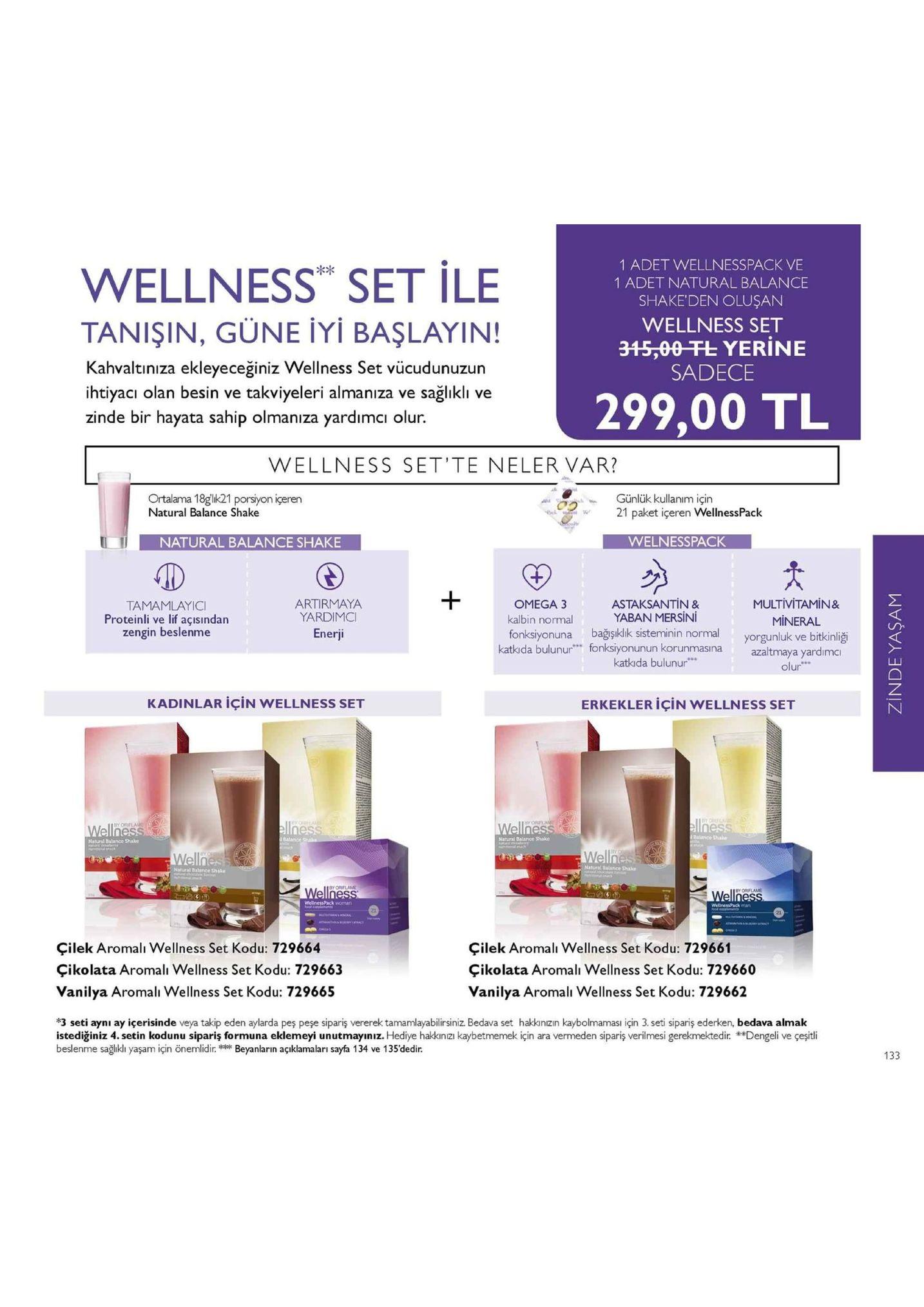 """1 adet wellnesspack ve 1 adet natural balance shake'den oluşan wellness set 345,00 -fl yerine sadece kx wellness set ile tanişin, güne iyi başlayin! kahvaltınıza ekleyeceğiniz wellness set vücudunuzun ihtiyacı olan besin ve takviyeleri almaniza ve sağlıklı ve zinde bir hayata sahip olmanıza yardımcı olur. 299,00 tl wellness set'te neler var? ortalama 18glik21 porsiyon içeren natural balance shake günlük kullanım için 21 paket içeren wellnesspack natural balance shake welnesspack artirmaya yardimo enerji omega3 kalbin normal multivitamin& mineral yorgunluk ve bitkinliği as tamamlayici proteinli ve lif açısindan zengin beslenme taksantin & yaban mersini ka fonksiyonuna bağşiklik sisteminin normal katkda bulunur fonksiyonunun korunmasina azaltmaya yardimc katkıda bulunur olur kadinlar için wellness set erkekler için wellness set by orfiae y orif y orifla l balanico shake natural balance shake natural balance shake natural balarce shake natural batance shake by or flame by or flame çilek aromali wellness set kodu: 729664 çikolata aromali wellness set kodu: 729663 vanilya aromali wellness set kodu: 729665 çilek aromali wellness set kodu: 729661 çikolata aromali wellness set kodu: 729660 vanilya aromalı wellness set kodu: 729662 3 seti aynı ay içerisinde veya takip eden aylarda pes peşe sipariş vererek tamamlayabilirsiniz. bedava set hakkinzın kaybolmamasi için 3. seti sipariş ederken, bedava almak istediginiz 4 setin kodunu sipariş formuna eklemeyi unutmayiniz. hediye ha inizi kaybetmemek için ara vermeden sipariş verilmesi gerekmektedir. """"dengeli ve çeşitli beslenme sağlıklı yaşam için önemlidirbeyanlarin açiklamaları sayfa 134 ve 135'dedir."""