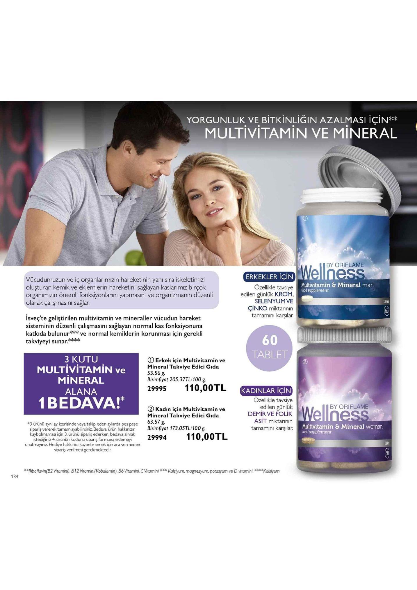 yorgunluk ve bitkinliğin azalmasi için** multivitamin ve mineral by oriflame erkekler için vücudumuzun ve iç organlarımızın hareketinin yanı sıra iskeletimiz oluşturan kemik ve eklemlerin hareketini sağlayan kaslanımız birçok organımızın önemli fonksiyonlarıni yapmasıni ve organizmanın düzenli olarak çalişmasını sağlar. multivitamin & mineral man food supplement ozellikle tavsiye edilen günlük krom selenyumve çinko miktannin tamamini karşılar. tablets 60 isveç'te geliştirilen multivitamin ve mineraller vücudun hareket sisteminin düzenli çalişmasıni sağlayan normal kas fonksiyonuna katkıda bulnve normal kemiklerin korunması için gerekli takviyeyi sunar:ee 60 tablet 3 kutu multivitamin ve mineral alana 1 bedava! ① erkek için multivitamin ve mineral takviye edici gıda 53.56 g birimfiyat 205.37tl/100 g. 29995 110,00tl kadinlar için tenes (2 kadın için multivitamin ve mineral takviye edici gıda 63.57 g. özelikle tavsiye edilen günlük demir ve folik asit miktarinin tamamını karşılar. iby oriflame 0 multivitamin & mineral woman #3 ürünü aynı ay içerisinde veya takip eden aylarda peş peşe sipariş vererek tamamlayabilirsiniz bedava úrün hakknzn birimfiyat 173.0stl/100 g food supplement kaybolmaması için 3. ürünü sipariş ederken, bedava almak istediğiniz 4. ürünün kodunu sipariş formuna eklemeyi unutmayınız. hediye hakkınızı kaybetmemek için ara vermeden sipariş verilmesi gerekmektedir. eriboflavin(b2 vitamini),b12vitamini(kobalamin), bó vitamini, vitaminia,mgnezyum, potasyum ve d vitaminikalsyurm 134