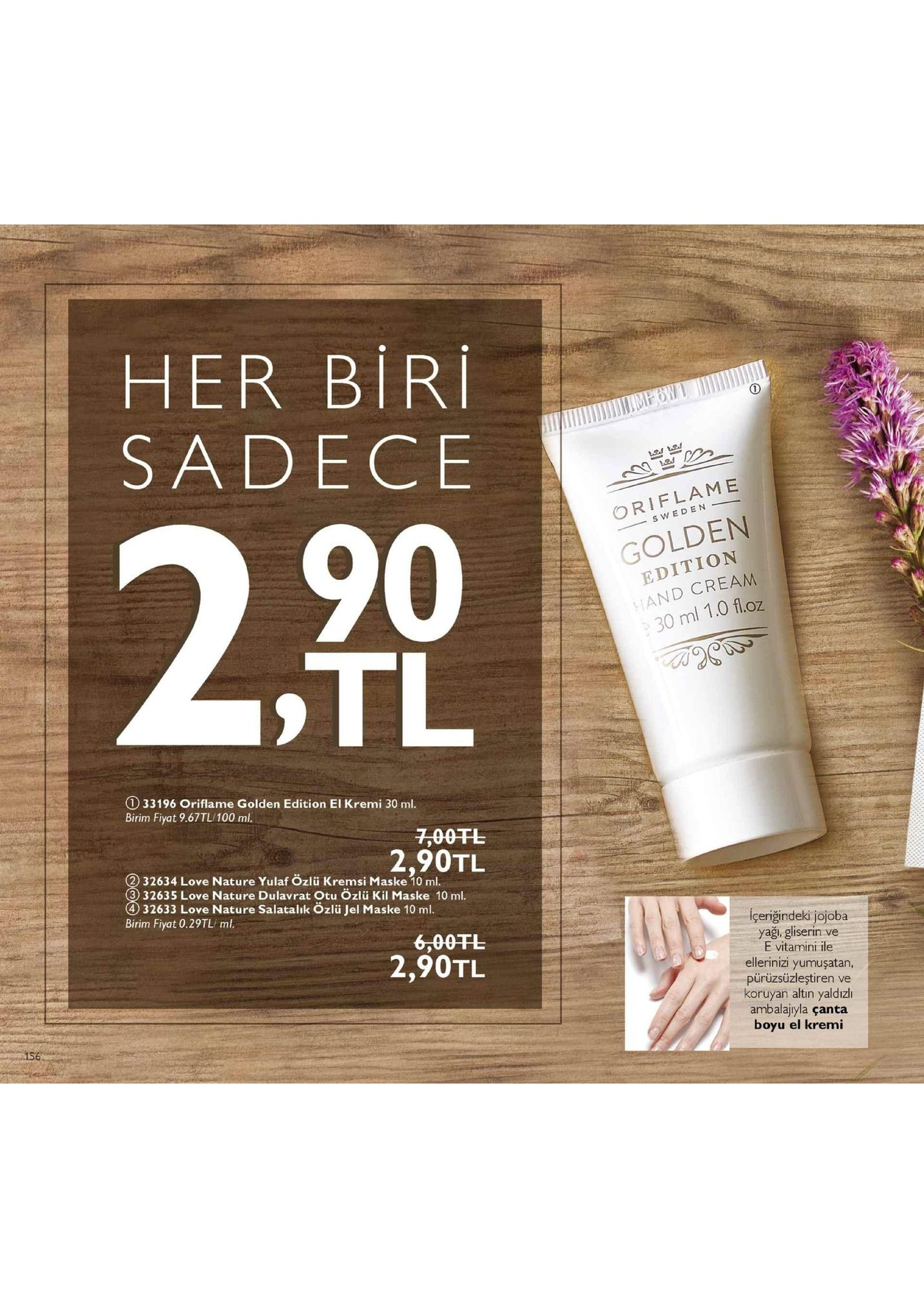 her biri sadece oriflame 90 s weden golden edition and cream 30 ml 1.0 floz tl ① 33196 oriflame golden edition el kremi 30 ml. birim fiyat 9.67tl/100 ml. 7,00fl 2,90tl 32634 love nature yulaf özlü kremsi maske 10 ml. 3) 32635 love nature dulavrat otu ozlü kil maske 10 ml 4 32633 love nature salatalık özlü jel maske 10 ml. birim fiyat 0.29tl ml. içeriğindeki jojoba yaği, gliserin ve e vitamini ile ellerinizi yumuşatan, pürüzsüzleştiren ve koruyan altin yaldızlı ambalajiyla çanta boyu el kremi 6,00干し 2,90tl