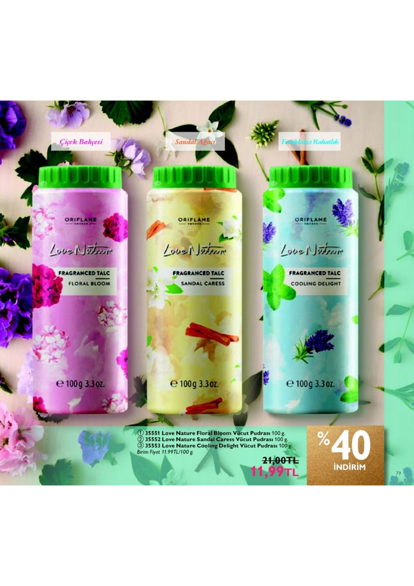 ciçek bahçesi sandal ağac f hlatic rahatlik oriflame oriflame oriflahe fragranced talc fragranced talc fragranced talc floral bloom sandal caress cooling delight e 1009 330z. 1009 3.302 e100g 3.30z. e100g 3.30. 35551 love nature floral bloom vücut pudrası 100 g ~2.00tl %40 2 35552 love nature sandal caress vücut pudrası 100 g 35553 love nature cooling delight viücut pudrası 100 g. birim fiyat 11.99tl/100 g. indirim 79tl 79