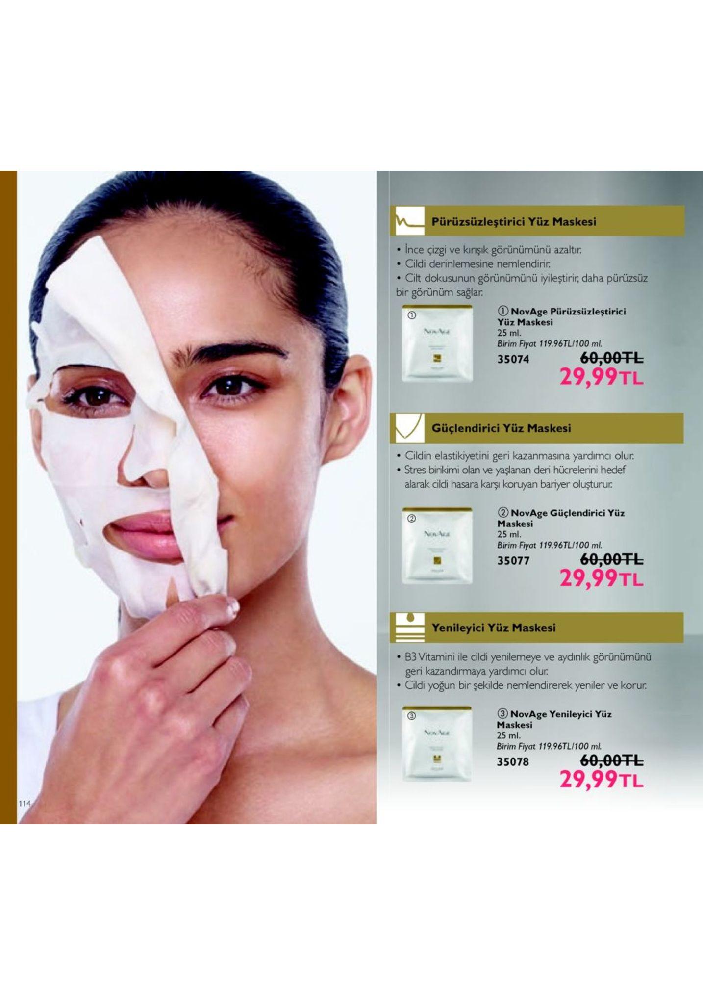 pürüzsüzleştirici yüz maskesi . ince çizgi ve kinsk görünümünü azaltır. . cildi derinlemesine nemlendirir . cilt dokusunun görünümünü iyileştirir, daha pürüzsüz bir görünüm sağlar novage pürüzsüzleştirici yüz maskesi 25 ml. birim fiyat 119.96tl/100 ml 60,00fl 29,99tl 35074 güçlendirici yüz maskesi . cildin elastikiyetini geri kazanmasina yardimcı olur . stres birikimi olan ve yaşlanan deri hücrelerini hedef alarak cildi hasara karşı koruyan bariyer olusturur 2 novage güçlendirici yüz maskesi 25 ml. n ma birim fiyat 119.96tl/100 ml 60,00fl 35071 29,99tl yenileyici yüz maskesi b3 vitamini ile cildi yenilemeye ve aydinlk görünümünü geri kazandiırmaya yardimcı olur . cildi yoğun bir şekilde nemlendirerek yeniler ve korur 3novage yenileyici yüz maskesi 25 ml. birim fiyat 119.96tl/100 ml. 35078 60,00tl 29,99tl 114