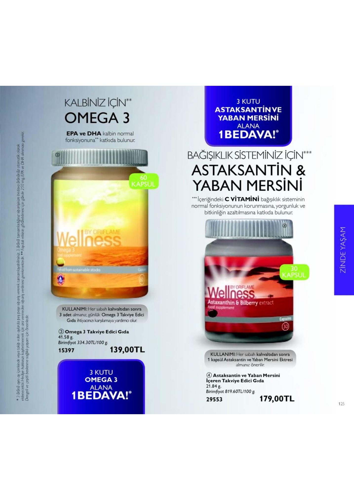 """kalbiniz için"""" omega 3 米米 3 kutu astaksantinve yaban mersini alana 1bedava! bağişiklik sistem iniz için"""" astaksantin & yaban mersini epa ve dha kalbin normal fonksiyonuna katkıda bulunur 츠 60 kapsul ieriğindeki c vitamini bağışıklık sisteminin normal fonksiyonunun korunmasina, yorgunluk ve bitkinliğin azaltılmasına katkıda bulunur. by oriflame 30 apsul astaxanthin & bilberry extract kullanimi: her sabah kahvaltidan sonra 3 adet almanız, günlük omega 3 takviye edici gida ihtiyaciniza karşilamaya yardimc olur 3 omega 3 takviye edici gida 41.58 g birimfiyat 334.30tl/100 15397 139,00tl kullanimi: her sabah kahvaltidan sonra 1 kapsül astaksantin ve yaban mersini ektresi almanız önerilir. 3 kutu omega 3 alana 4 astaksantin ve yaban mersirni içeren takviye edici gıda 21.84 g birimfiyat 819.60tl/100 g 29553 2 1bedava! 179,00tl 125"""